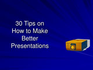 30 Tips on  How to Make Better Presentations