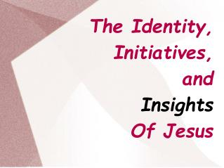 The Identity, Initiatives, and Insights Of Jesus