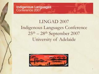 LINGAD 2007 Indigenous Languages Conference 25 th  – 28 th  September 2007 University of Adelaide