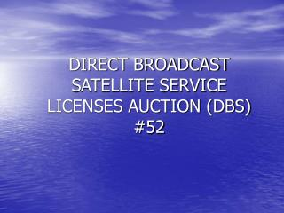 DIRECT BROADCAST SATELLITE SERVICE LICENSES AUCTION (DBS) #52