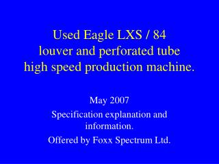 Used Eagle LXS / 84 louver and perforated tube high speed production machine.
