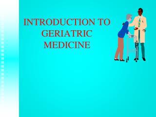 INTRODUCTION TO GERIATRIC MEDICINE