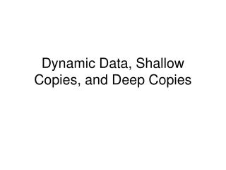Dynamic Data, Shallow Copies, and Deep Copies