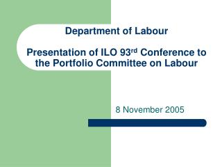 Department of Labour Presentation of ILO 93 rd  Conference to the Portfolio Committee on Labour