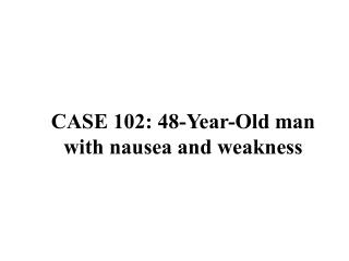 CASE 102: 48-Year-Old man with nausea and weakness