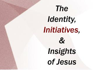 The Identity, Initiatives , & Insights of Jesus