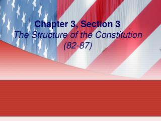 Chapter 3, Section 3 The Structure of the Constitution (82-87)