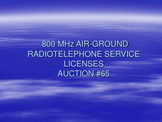 800 MHz AIR-GROUND RADIOTELEPHONE SERVICE LICENSES AUCTION #65