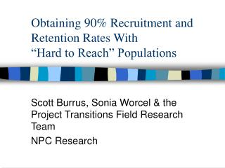 "Obtaining 90% Recruitment and Retention Rates With  ""Hard to Reach"" Populations"