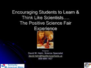 Encouraging Students to Learn & Think Like Scientists…. The Positive Science Fair Experience