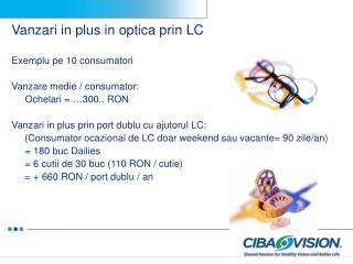 Vanzari in plus in optica prin LC Exemplu pe 10 consumatori Vanzare medie  / consum ator :