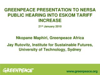 GREENPEACE PRESENTATION TO NERSA PUBLIC HEARING INTO ESKOM TARIFF INCREASE  21st January 2010  Nkopane Maphiri, Greenpea