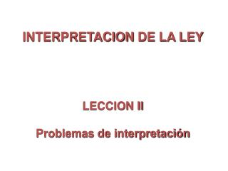 INTERPRETACION  DE LA LEY LECCION  II Problemas de interpretación