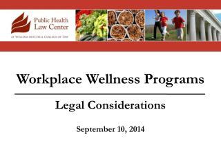 Workplace Wellness Programs Lega l Considerations September 10 , 2014