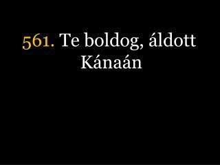 561.  Te boldog, áldott Kánaán
