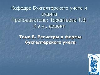 Кафедра Бухгалтерского учета и аудита Преподаватель: Терентьева Т.В. К.э.н., доцент