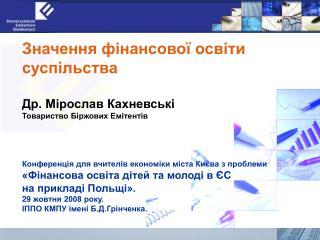 Значення фінансової освіти суспільства Др. Мірослав Кахневські Товариство Біржових Емітентів
