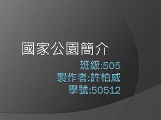 班級 :505  製作者 : 許柏威 學號 :50512