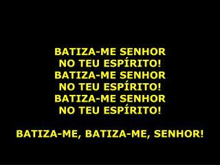 BATIZA-ME SENHOR  NO TEU ESPÍRITO! BATIZA-ME SENHOR  NO TEU ESPÍRITO! BATIZA-ME SENHOR
