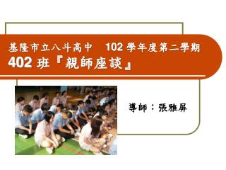 基隆市立八斗高中     102  學年度第二學期 402  班 『 親師座談 』