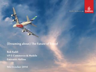 (Dreaming about) The Future of Travel  Bob Kabli  VP E-Commerce & Mobile Emirates Airline