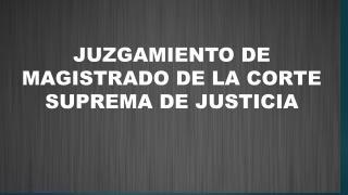 JUZGAMIENTO DE MAGISTRADO DE LA CORTE SUPREMA DE JUSTICIA