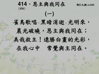 414 、 恩主與我同在     降 E 大調  ♩ = 104 (494)  ( 一 ) 雀鳥歌唱 , 黑暗消逝 , 光明來,      晨光破曉,恩主與我同在;