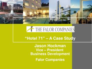 """Hotel 71"" – A Case Study Jason Hockman Vice – President  Business Development Falor Companies"