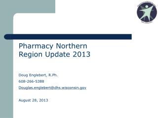 Pharmacy Northern Region Update 2013 Doug Englebert, R.Ph. 608-266-5388