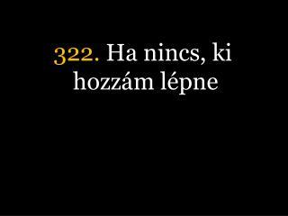 322.  Ha nincs, ki hozzám lépne