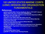 102 UNITED STATES MARINE CORPS USMC MISSION AND ORGANIZATION FUNDAMENTALS