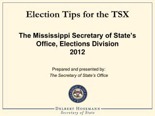 Election Tips for the TSX The Mississippi Secretary of State's Office, Elections Division 2012