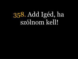 358.  Add Igéd, ha szólnom kell!
