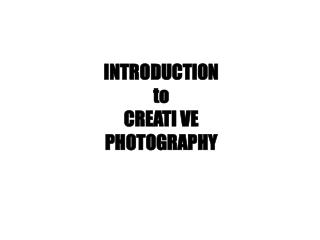 INTRODUCTION  to CREATI VE  PHOTOGRAPHY