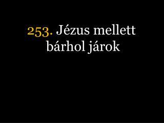 253.  Jézus mellett bárhol járok