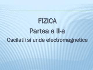 FIZICA Partea a II-a Oscilatii si unde electromagnetice