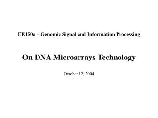 EE150a – Genomic Signal and Information Processing On DNA Microarrays Technology October 12, 2004