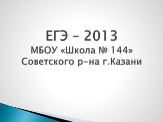 ЕГЭ – 2013 МБОУ «Школа № 144» Советского р-на г.Казани