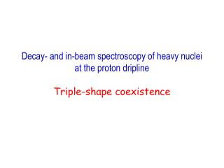 Decay- and in-beam spectroscopy of heavy nuclei at the proton dripline Triple-shape coexistence