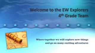 Welcome  to the EW  Explorers  4 th Grade Team