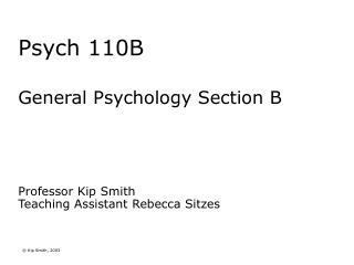 Psych 110B General Psychology Section B Professor Kip Smith Teaching Assistant Rebecca Sitzes