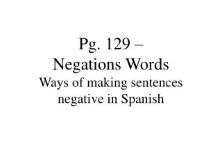 Pg. 129 �  Negations Words Ways of making sentences negative in Spanish