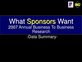 What  Sponsors  Want 2007  Annual Business To Business Research     -Data Summary-