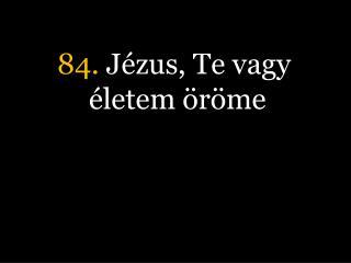 84.  Jézus, Te vagy életem öröme