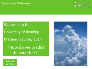 "Welcome to the University of Reading Meteorology  Day 2014 "" How do we predict the weather ?"""