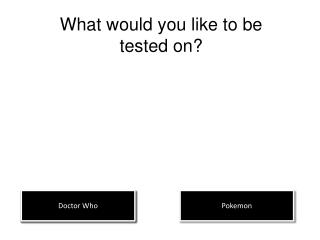What would you like to be tested on?