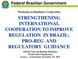 Workshop on Regulatory Cooperation  STRENGTHENING INTERNATIONAL COOPERATION TO IMPROVE  REGULATION  IN BRAZIL:  PRO-REG