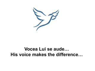 Vocea Lui se aude…  His voice makes the difference…