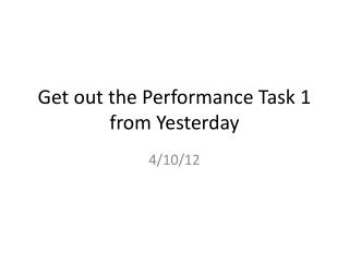 Get out the Performance Task 1 from Yesterday