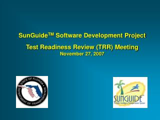 SunGuide TM  Software Development Project Test Readiness Review (TRR) Meeting November 27, 2007